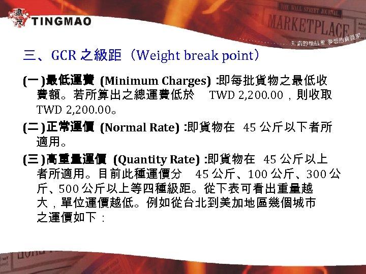 三、GCR 之級距(Weight break point) (一 )最低運費 (Minimum Charges): 即每批貨物之最低收 費額。若所算出之總運費低於 TWD 2, 200. 00,則收取