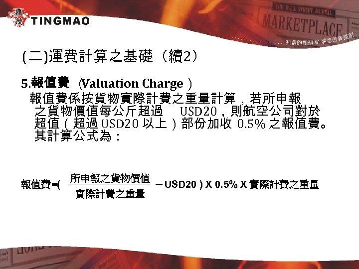 (二)運費計算之基礎(續2) 5. 報值費 ( Valuation Charge) 報值費係按貨物實際計費之重量計算,若所申報 之貨物價值每公斤超過 USD 20,則航空公司對於 超值(超過 USD 20 以上)部份加收