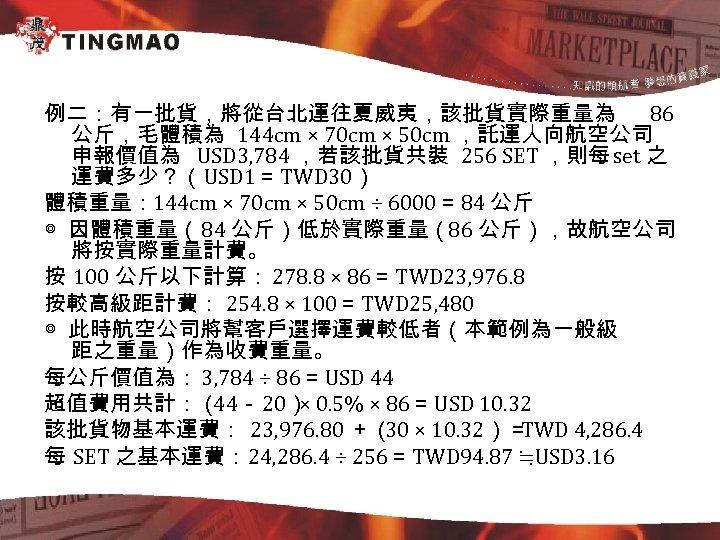 例二:有一批貨,將從台北運往夏威夷,該批貨實際重量為 86 公斤,毛體積為 144 cm × 70 cm × 50 cm ,託運人向航空公司 申報價值為 USD