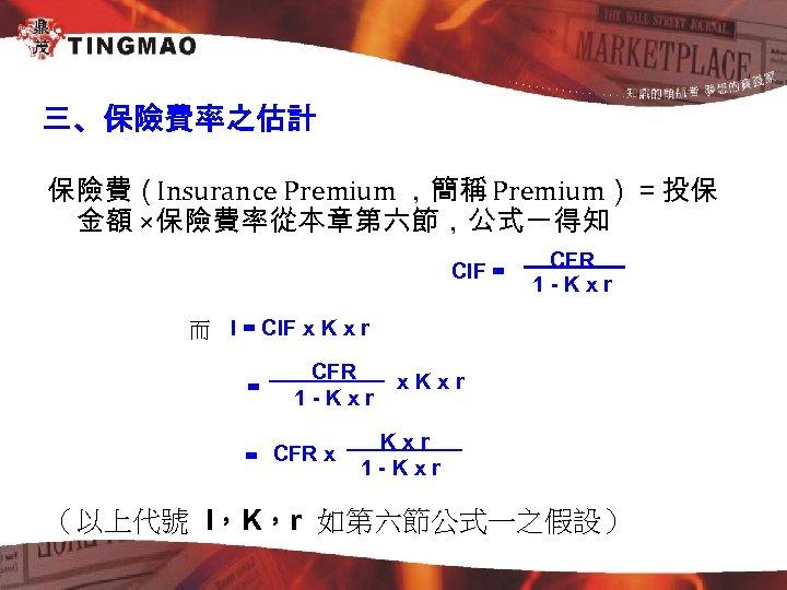 三、保險費率之估計 保險費(Insurance Premium ,簡稱 Premium)=投保 金額 ×保險費率從本章第六節,公式一得知 CIF = CFR 1 -Kxr 而 I