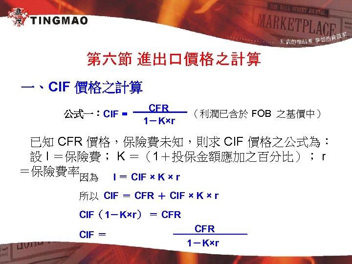 第六節 進出口價格之計算 一、CIF 價格之計算 公式一:CIF = CFR 1-K×r (利潤已含於 FOB 之基價中) 已知 CFR 價格,保險費未知,則求