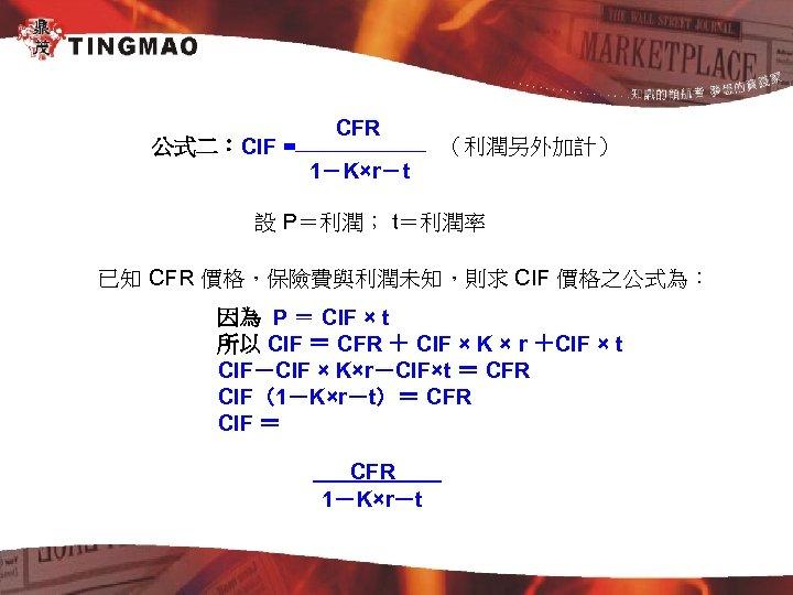 公式二:CIF = CFR (利潤另外加計) 1-K×r-t 設 P=利潤; t=利潤率 已知 CFR 價格,保險費與利潤未知,則求 CIF 價格之公式為: 因為
