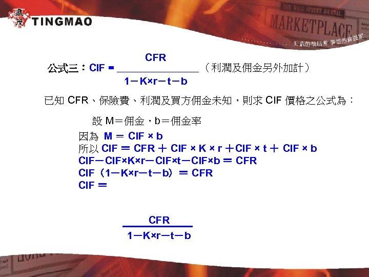 公式三:CIF = CFR (利潤及佣金另外加計) 1-K×r-t-b 已知 CFR、保險費、利潤及買方佣金未知,則求 CIF 價格之公式為: 設 M=佣金,b=佣金率 因為 M =