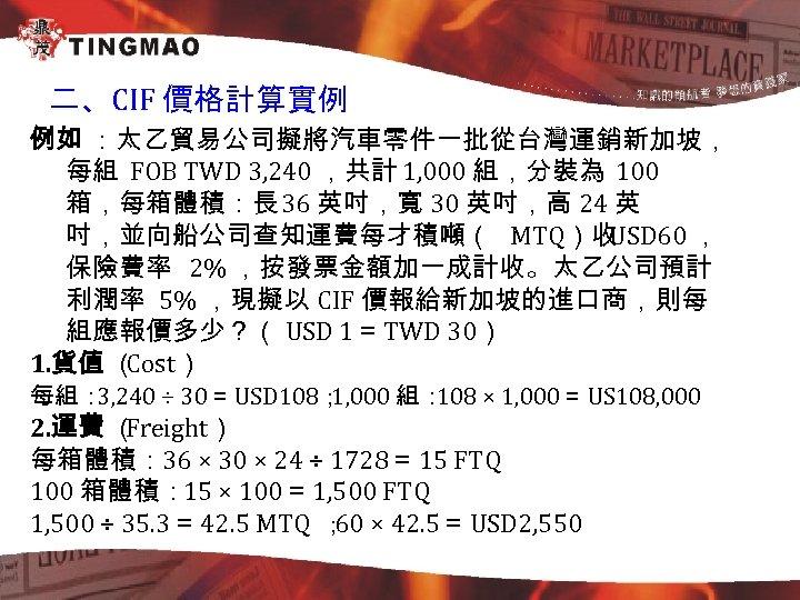 二、CIF 價格計算實例 例如 :太乙貿易公司擬將汽車零件一批從台灣運銷新加坡, 每組 FOB TWD 3, 240 ,共計 1, 000 組,分裝為 100