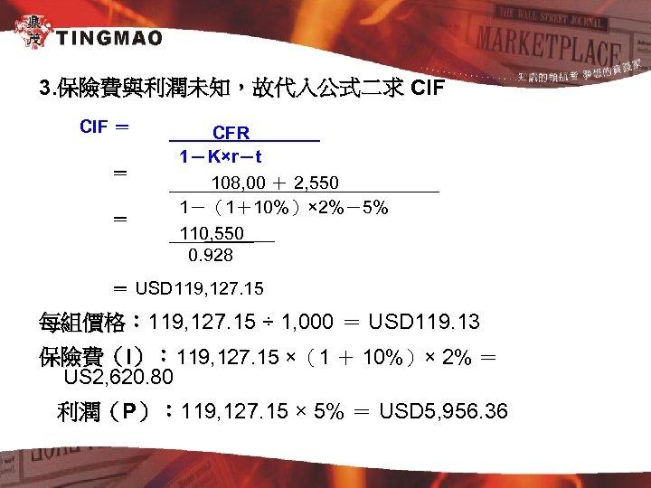 3. 保險費與利潤未知,故代入公式二求 CIF = = = CFR 1-K×r-t 108, 00 + 2, 550 1-(1+10%)×