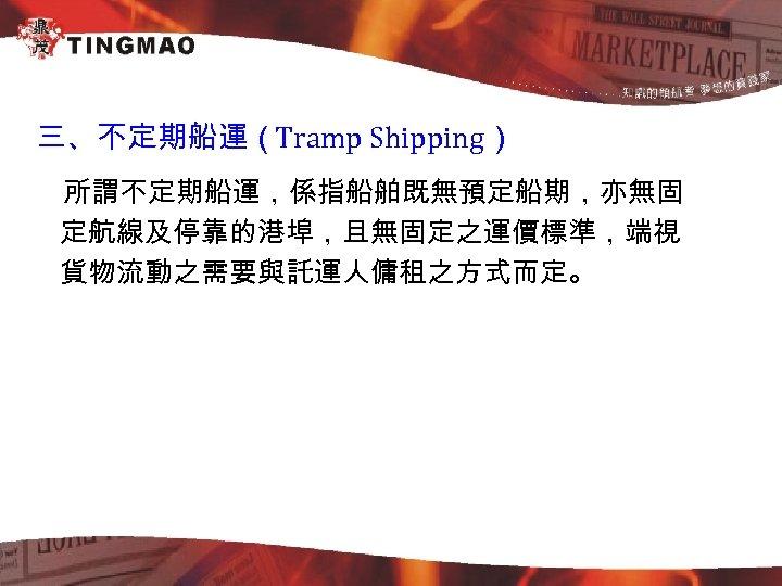 三、不定期船運(Tramp Shipping) 所謂不定期船運,係指船舶既無預定船期,亦無固 定航線及停靠的港埠,且無固定之運價標準,端視 貨物流動之需要與託運人傭租之方式而定。