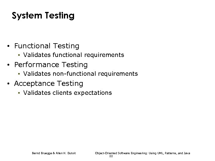 System Testing • Functional Testing • Validates functional requirements • Performance Testing • Validates