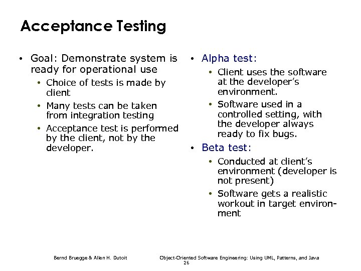 Acceptance Testing • Goal: Demonstrate system is ready for operational use • Choice of