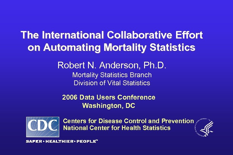 The International Collaborative Effort on Automating Mortality Statistics Robert N. Anderson, Ph. D. Mortality