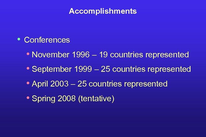 Accomplishments • Conferences • November 1996 – 19 countries represented • September 1999 –