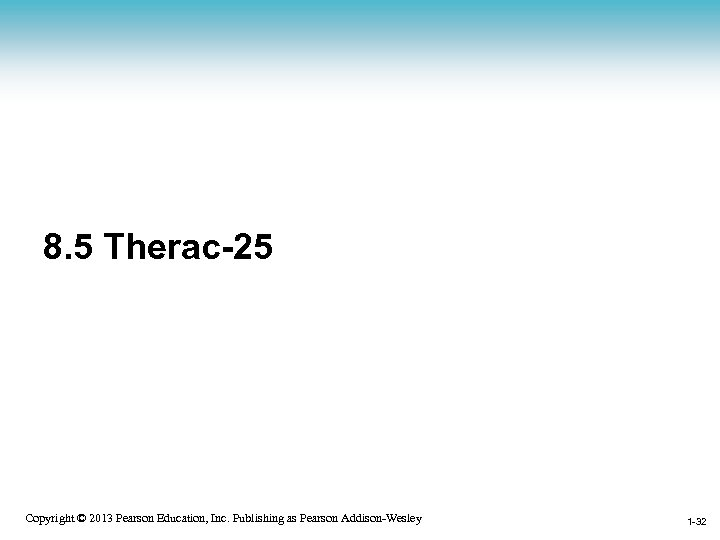 8. 5 Therac-25 1 -32 Copyright © 2013 Pearson Education, Inc. Publishing as Pearson