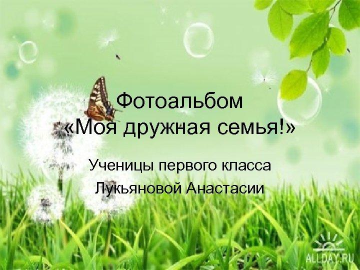 Фотоальбом «Моя дружная семья!» Ученицы первого класса Лукьяновой Анастасии