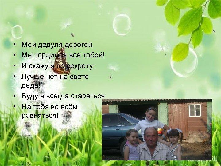 • • Мой дедуля дорогой, Мы гордимся все тобой! И скажу я по
