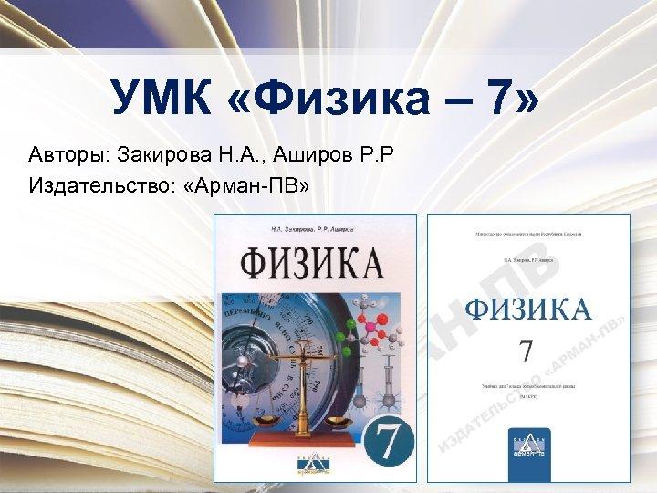 УМК «Физика – 7» Авторы: Закирова Н. А. , Аширов Р. Р Издательство: «Арман-ПВ»
