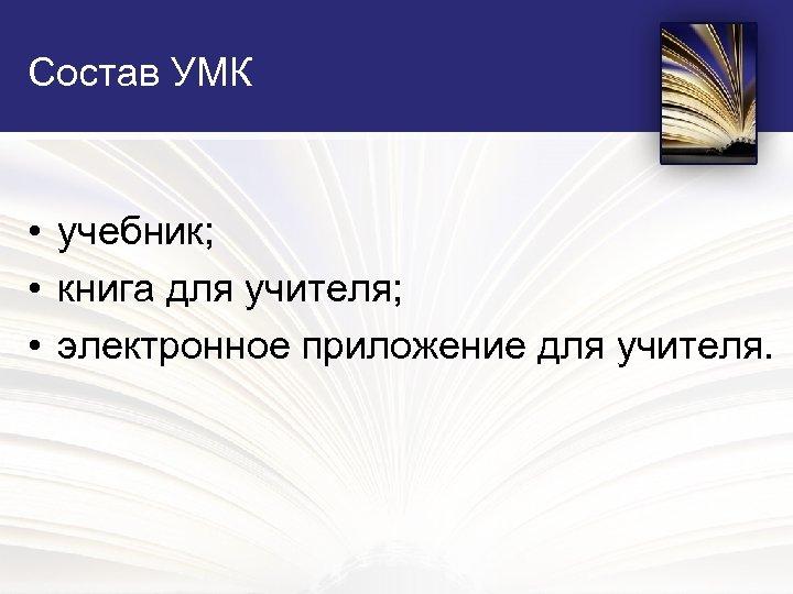 Состав УМК • учебник; • книга для учителя; • электронное приложение для учителя.