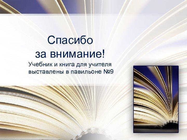 Спасибо за внимание! Учебник и книга для учителя выставлены в павильоне № 9