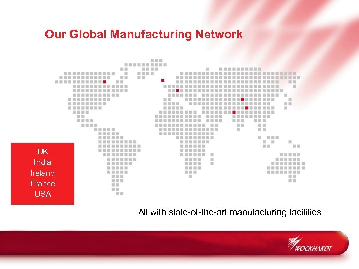 Our Global Manufacturing Network UK India Ireland France USA All with state-of-the-art manufacturing facilities