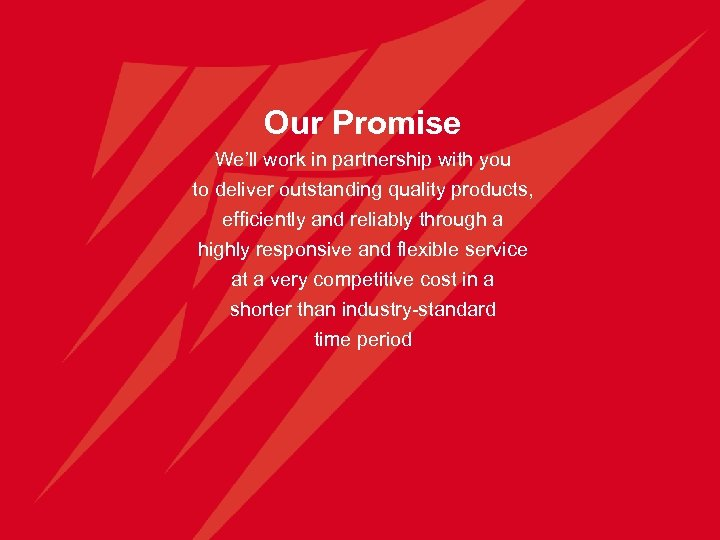 Our Promise We'll work in partnership with you to deliver outstanding quality products, efficiently