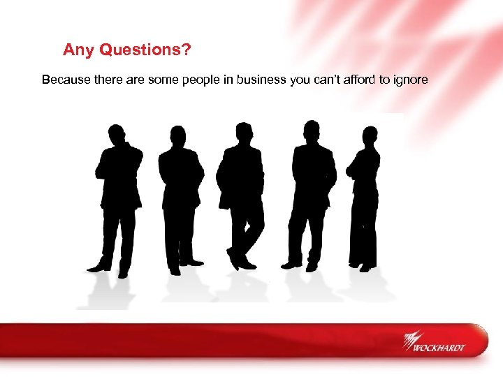 Any Questions? Because there are some people in business you can't afford to ignore