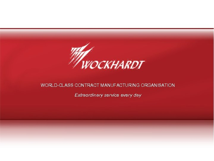 WORLD-CLASS CONTRACT MANUFACTURING ORGANISATION Extraordinary service every day