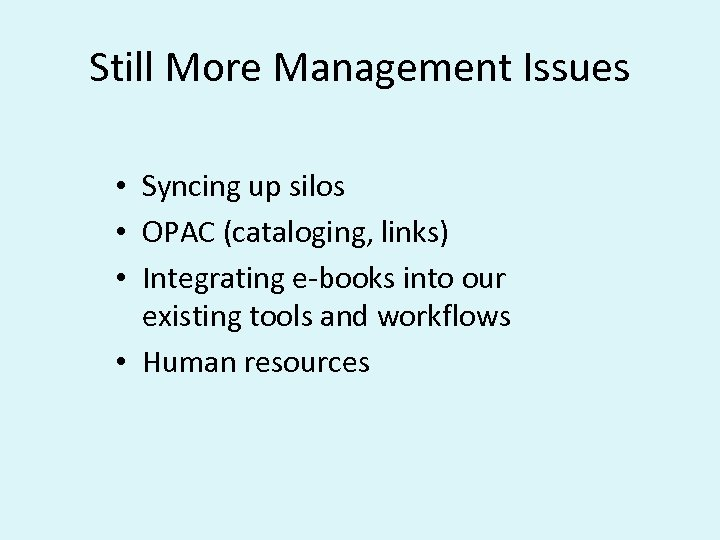 Still More Management Issues • Syncing up silos • OPAC (cataloging, links) • Integrating