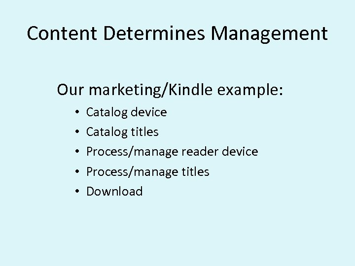 Content Determines Management Our marketing/Kindle example: • • • Catalog device Catalog titles Process/manage