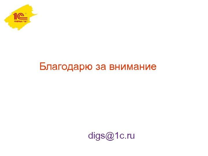 Благодарю за внимание digs@1 c. ru