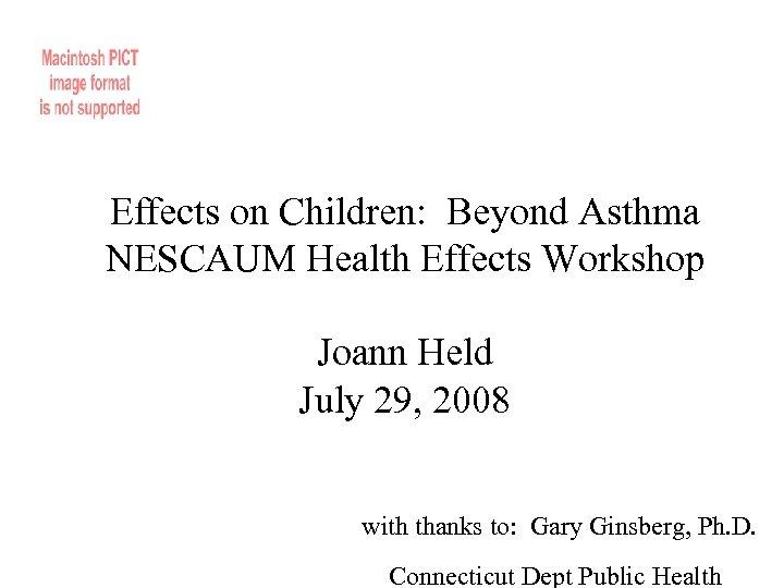 Effects on Children: Beyond Asthma NESCAUM Health Effects Workshop Joann Held July 29, 2008