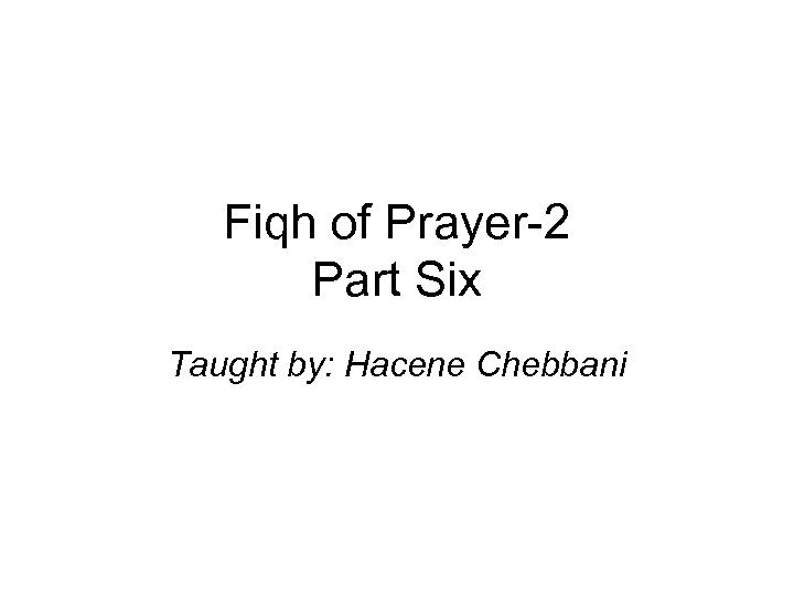 Fiqh of Prayer-2 Part Six Taught by: Hacene Chebbani