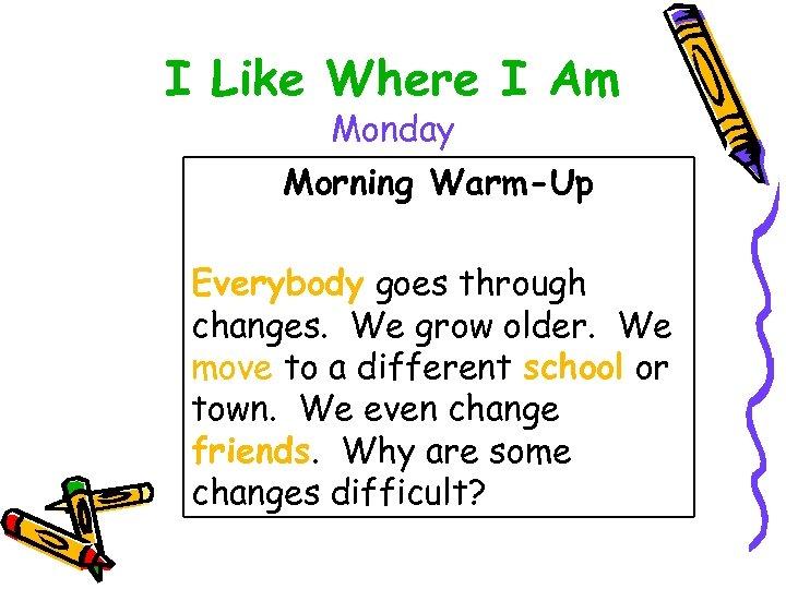 I Like Where I Am Monday Morning Warm-Up Everybody goes through changes. We grow