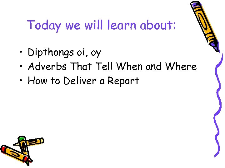 Today we will learn about: • Dipthongs oi, oy • Adverbs That Tell When