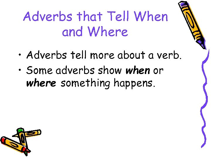 Adverbs that Tell When and Where • Adverbs tell more about a verb. •
