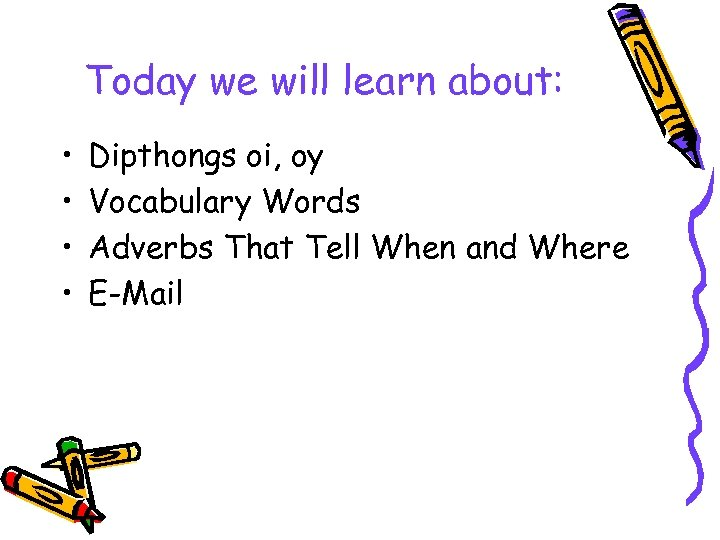 Today we will learn about: • • Dipthongs oi, oy Vocabulary Words Adverbs That