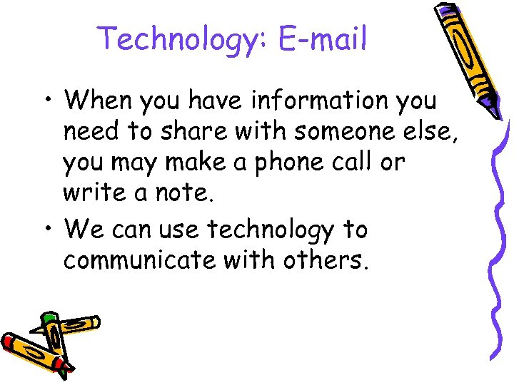 Technology: E-mail • When you have information you need to share with someone else,