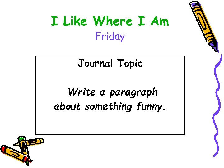 I Like Where I Am Friday Journal Topic Write a paragraph about something funny.