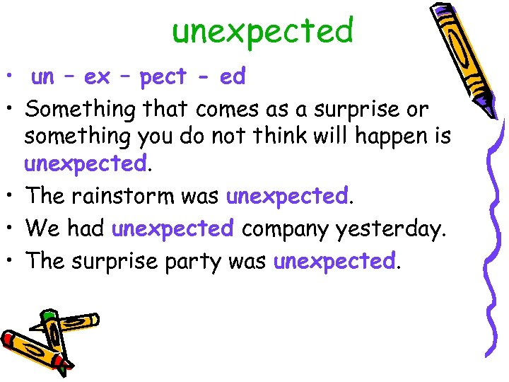 unexpected • un – ex – pect - ed • Something that comes as