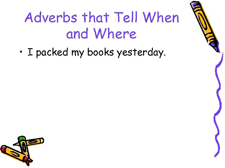 Adverbs that Tell When and Where • I packed my books yesterday.