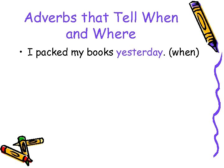 Adverbs that Tell When and Where • I packed my books yesterday. (when)