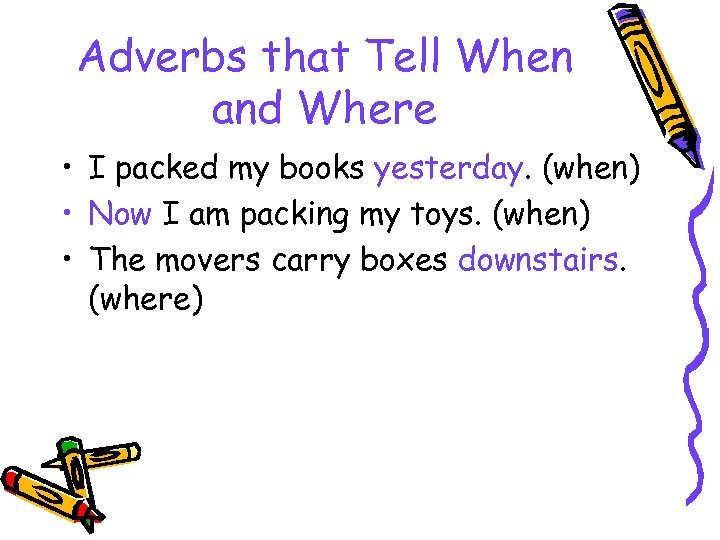 Adverbs that Tell When and Where • I packed my books yesterday. (when) •