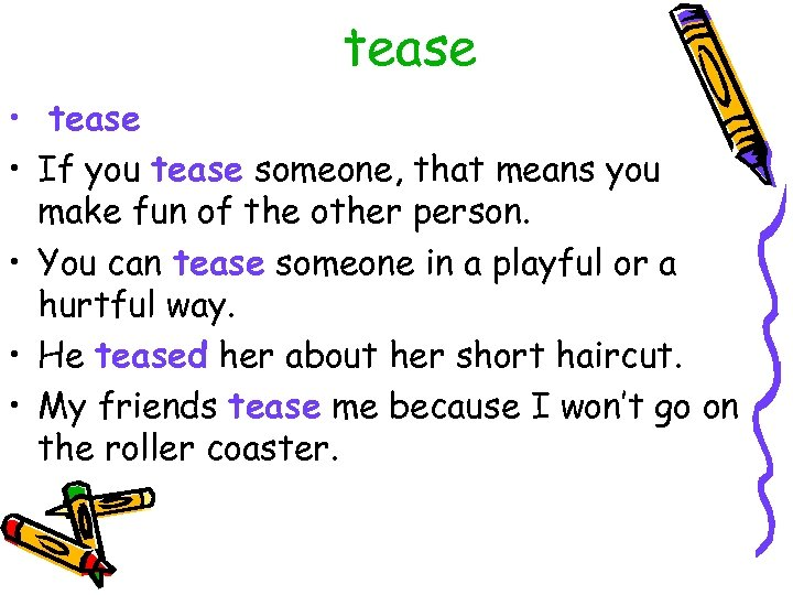 tease • If you tease someone, that means you make fun of the other
