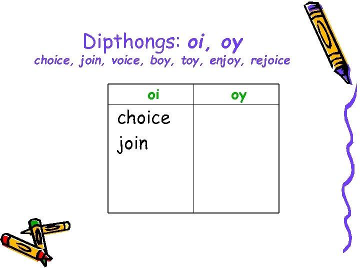 Dipthongs: oi, oy choice, join, voice, boy, toy, enjoy, rejoice oi choice join oy