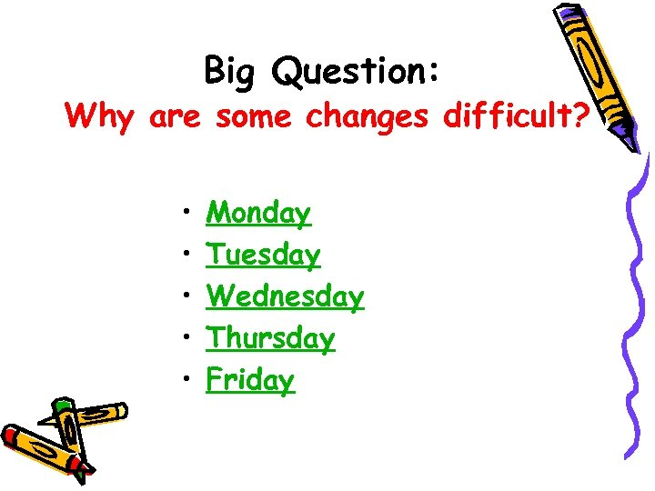 Big Question: Why are some changes difficult? • • • Monday Tuesday Wednesday Thursday
