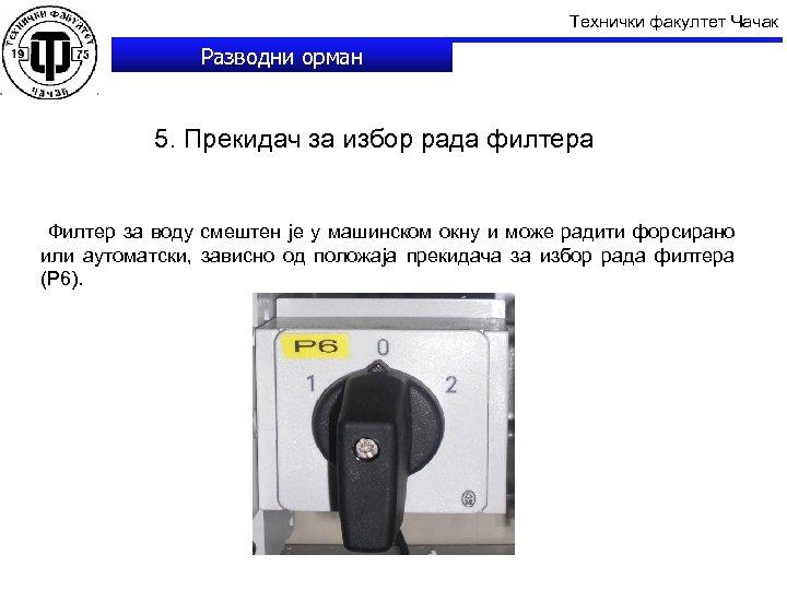 Технички факултет Чачак Разводни орман 5. Прекидач за избор рада филтера Филтер за воду