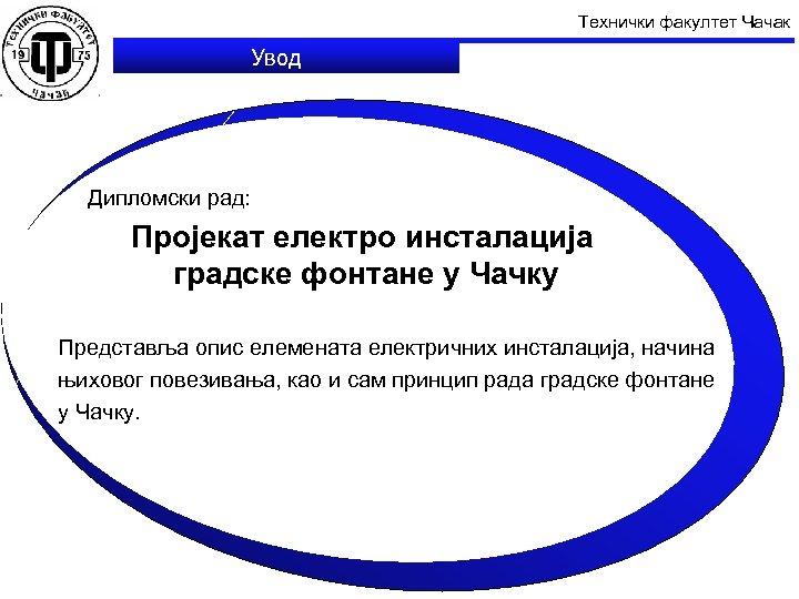 Технички факултет Чачак Увод Дипломски рад: Пројекат електро инсталација градске фонтане у Чачку Представља