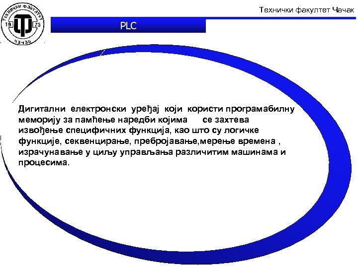 Технички факултет Чачак PLC Дигитални електронски уређај који користи програмабилну меморију за памћење наредби
