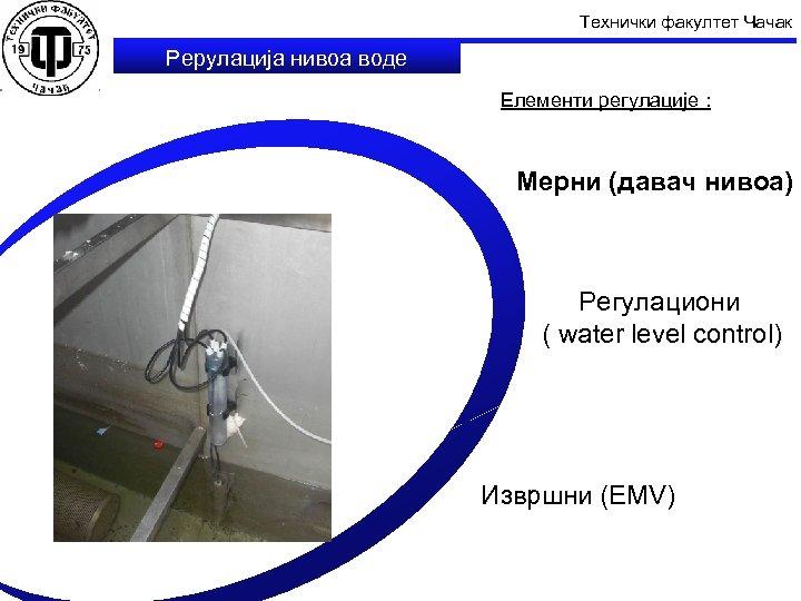 Технички факултет Чачак Рерулација нивоа воде Елементи регулације : Мерни (давач нивоа) Регулациони (