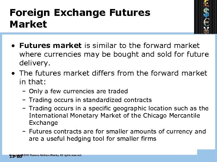 Foreign Exchange Futures Market • Futures market is similar to the forward market where