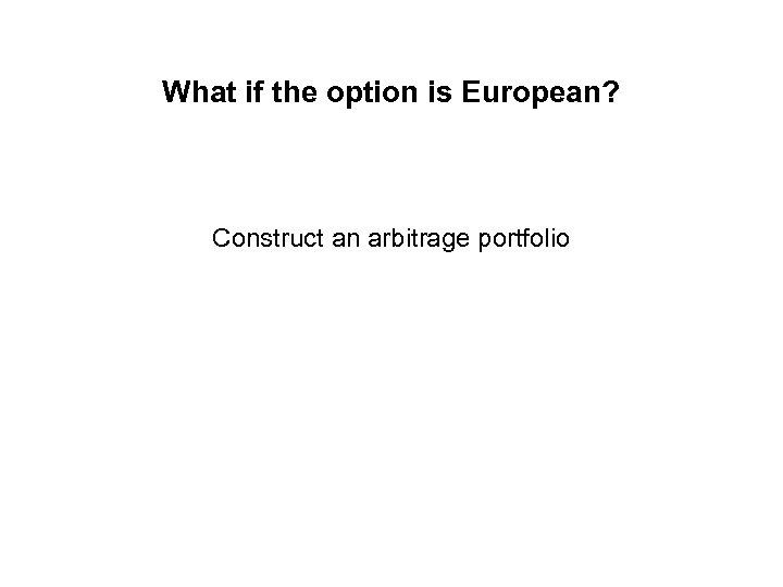 What if the option is European? Construct an arbitrage portfolio
