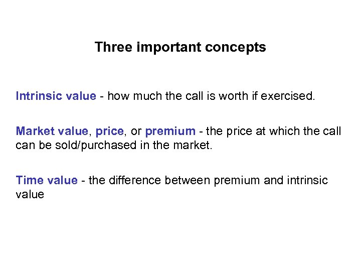 Three important concepts Intrinsic value - how much the call is worth if exercised.