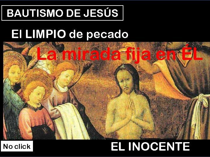 BAUTISMO DE JESÚS El LIMPIO de pecado La mirada fija en ÉL No click